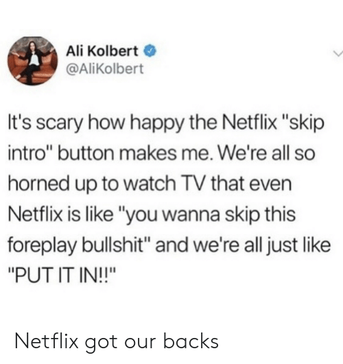 "foreplay: Ali Kolbert  @AliKolbert  It's scary how happy the Netflix ""skip  intro"" button makes me. We're all so  horned up to watch TV that even  Netflix is like ""you wanna skip this  foreplay bullshit"" and we're all just like  ""PUT IT IN!!"" Netflix got our backs"