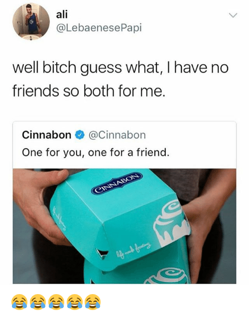 Ali, Bitch, and Friends: ali  @LebaenesePapi  well bitch guess what, I have no  friends so both for me.  Cinnabon Cinnabon  One for you, one for a friend. 😂😂😂😂😂