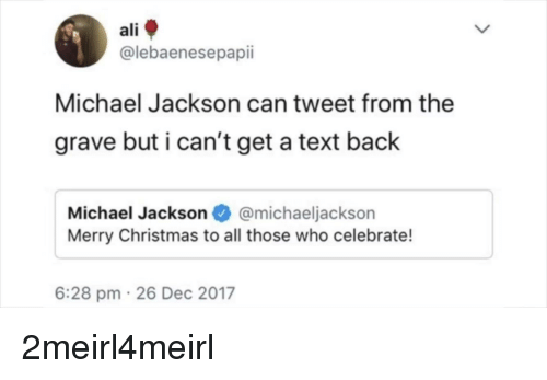 Cant Get A Text Back: ali  @lebaenesepapii  Michael Jackson can tweet from the  grave but i can't get a text back  Michael Jackson@michaeljackson  Merry Christmas to all those who celebrate!  6:28 pm 26 Dec 2017
