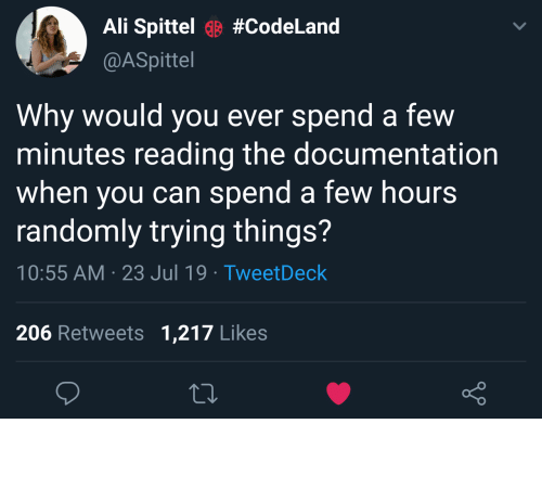 documentation: Ali Spittel#CodeLand  @ASpittel  Why would you ever spend  minutes reading the documentation  when you can spend a few hours  randomly trying things?  a few  10:55 AM 23 Jul 19 TweetDeck  206 Retweets 1,217 Likes Read? No thanks.