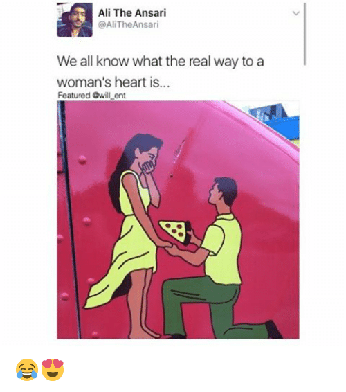 Ali, Memes, and Heart: Ali The Ansari  @AliThe Ansari  We all know what the real way to a  woman's heart is...  Featured Gwill ent 😂😍