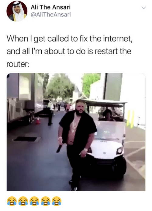 Ali, Internet, and Router: Ali The Ansari  @AliTheAnsari  When Iget called to fix the internet,  and all I'm about to do is restart the  router: 😂😂😂😂😂