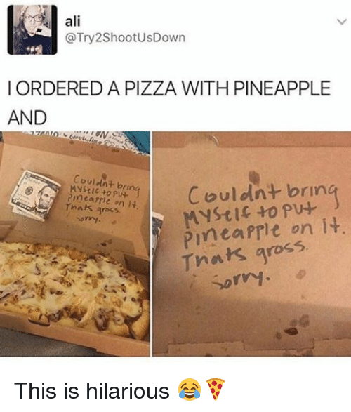 Its Gross: ali  @Try 2ShootusDown  I ORDERED A PIZZA WITH PINEAPPLE  AND  couldnt brin  pu-  Couldnt bru  rmearrhe on  It  gross  Pinta Prit on it.  Tnak gross  Sorry This is hilarious 😂🍕