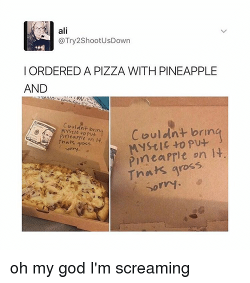 Mysticism: ali  @Try 2ShootUsDown  ORDERED A PIZZA WITH PINEAPPLE  AND  Couldnt bring  Couldnt brin  s to on It  Mystic to put  it  on Tnahs gross  Thats gross  sorry. oh my god I'm screaming