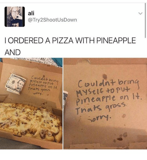 Its Gross: ali  @Try2ShootUsDown  I ORDERED A PIZZA WITH PINEAPPLE  AND  Couldnt bring  to Couldnt brin  Mystic to pu-  rmea Prit on it.  gross,  PInea on it  Dorry.  Thats gross  sorry.