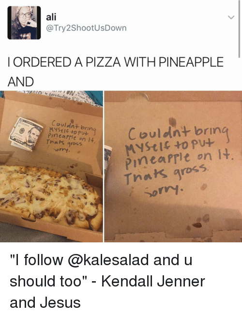 """Mysticism: ali  @Try2ShootusDown  ORDERED A PIZZA WITH PINEAPPLE  AND  Couldnt b  Couldnt brin  Pine  on it  Mystic to pu+  Sorry.  Pinea on it  Thats gross. """"I follow @kalesalad and u should too"""" - Kendall Jenner and Jesus"""