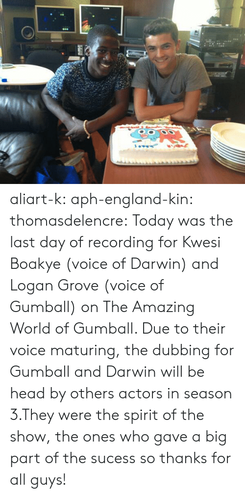dubbing: aliart-k:  aph-england-kin:   thomasdelencre:  Today was the last day of recording for Kwesi Boakye (voice of Darwin) and Logan Grove (voice of Gumball) on The Amazing World of Gumball. Due to their voice maturing, the dubbing for Gumball and Darwin will be head by others actors in season 3.They were the spirit of the show, the ones who gave a big part of the sucess so thanks for all guys!