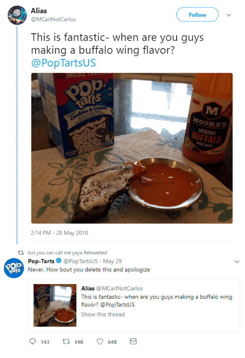 Tarts: Alias  @MCarlNotCarlos  Follow  This is fantastic- when are you guys  making a buffalo wing flavor?  @PopTartsUS  ats 。  OORES  ORIGINAL  BUFFALO  8  SAUICE  ET  2:14 PM-28 May 2018   ti but you can call me yaya Retweeted  Pop-Tarts Ф @PopTartsUs. May 29  Never. How bout you delete this and apologize  arts  Alias @MCarlNotCarlos  This is fantastic- when a  flavor? @PopTartsUs  Show this thread  re you guys makin  g a buffalo wing  143 14K 6K