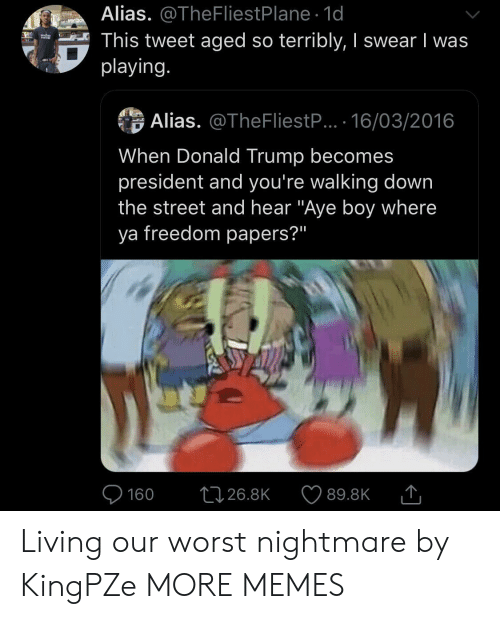 """terribly: Alias. @TheFliestPlane 1d  This tweet aged so terribly, I swear I was  playing.  verizo  Alias. @TheFliestP... 16/03/2016  When Donald Trump becomes  president and you're walking down  the street and hear """"Aye boy where  ya freedom papers?""""  L126.8K  160  89.8K Living our worst nightmare by KingPZe MORE MEMES"""
