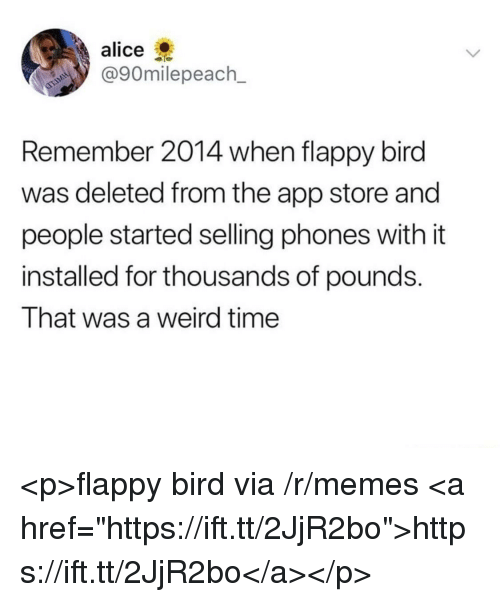 "Memes, Weird, and App Store: alice  @90milepeach_  Remember 2014 when flappy bird  was deleted from the app store and  people started selling phones with it  installed for thousands of pounds.  That was a weird time <p>flappy bird via /r/memes <a href=""https://ift.tt/2JjR2bo"">https://ift.tt/2JjR2bo</a></p>"