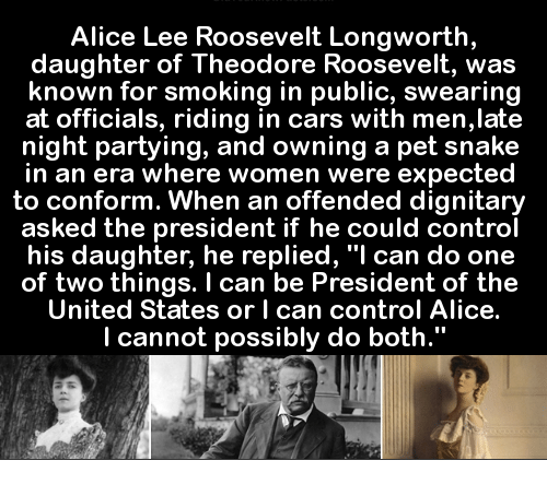 "presidents of the united states: Alice Lee Roosevelt Longworth  daughter of Theodore Roosevelt, was  known for smoking in public, swearing  at officials, riding in cars with men,late  night partying, and owning a pet snake  in an era where women were expected  to conform. When an offended dignitary  asked the president if he could control  his daughter, he replied, ""I can do one  of two things. I can be President of the  United States or l can control Alice.  I cannot possibly do both."""