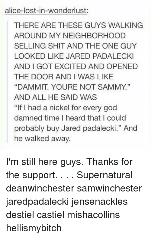 "wonderlust: alice-lost-in-wonderlust:  THERE ARE THESE GUYS WALKING  AROUND MY NEIGHBORHOOD  SELLING SHIT AND THE ONE GUY  LOOKED LIKE JARED PADALECKI  AND I GOT EXCITED AND OPENED  THE DOOR AND I WAS LIKE  ""DAMMIT. YOURE NOT SAMMY.""  AND ALL HE SAID WAS  ""If I had a nickel for every god  damned time I heard that I could  probably buy Jared padalecki."" And  he walked away.  13 I'm still here guys. Thanks for the support. . . . Supernatural deanwinchester samwinchester jaredpadalecki jensenackles destiel castiel mishacollins hellismybitch"
