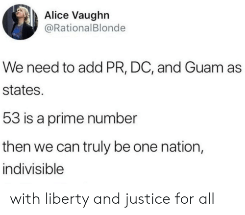 Liberty: Alice Vaughn  @RationalBlonde  We need to add PR, DC, and Guam as  states.  53 is a prime number  then we can truly be one nation,  indivisible with liberty and justice for all