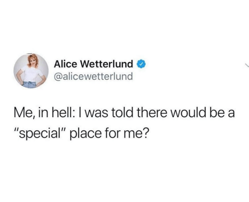 """I Was Told: Alice Wetterlund  @alicewetterlund  Me, in hell: I was told there would be a  """"special"""" place for me?"""