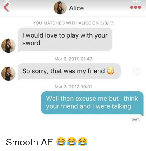 Af, Love, and Smooth: Alice  YOU MATCHED WITH ALICE ON 3/3/17.  I would love to play with your  sword  Mar 3, 2017, 01:42  So sorry, that was my friend  Mar 3, 2017, 19:01  Well then excuse me but I think  your friend and I were talking  Sent Smooth AF 😂😂😂