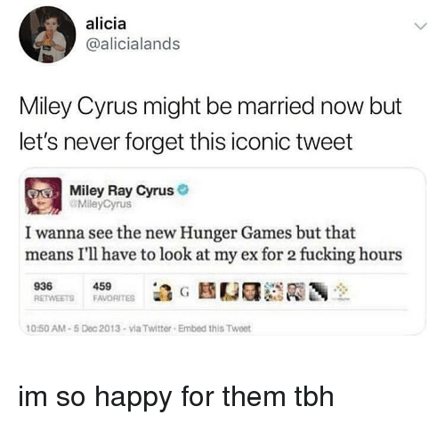 The Hunger Games, Memes, and Miley Cyrus: alicia  @alicialands  Miley Cyrus might be married now but  let's never forget this iconic tweet  Miley Ray Cyrus  MileyCyrus  I wanna see the new Hunger Games but that  means I'll have to look at my ex for 2 fucking hours  459  0:50 AM-5 Dec 2013-via Twitter Embed this Tweet im so happy for them tbh