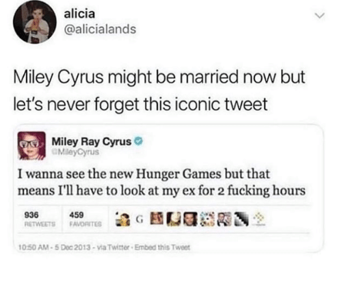 Miley Cyrus: alicia  @alicialands  Miley Cyrus might be married now but  let's never forget this iconic tweet  Miley Ray Cyrus  MileyCyrus  I wanna see the new Hunger Games but that  means I'll have to look at my ex for 2 fucking hours  939450  0:50 AM-5 Doc 2013-via Twitter Embed this Twee