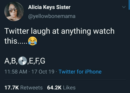 Laugh At: Alicia Keys Sister  @yellowbonemama  Twitter laugh at anything watch  this....  A,B,E,FG  11:58 AM 17 Oct 19 Twitter for iPhone  17.7K Retweets 64.2K Likes