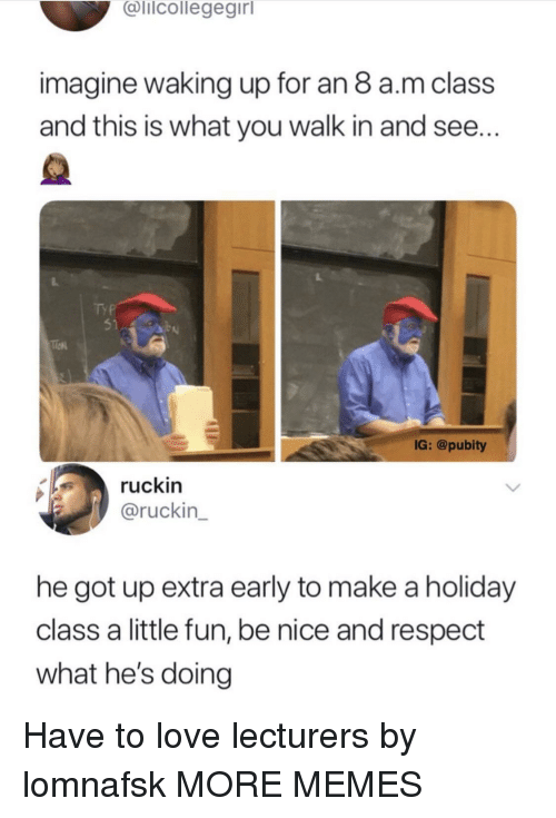 Pubity: alicollegegirl  imagine waking up for an 8 a.m class  and this is what you walk in and see...  51  IG: @pubity  ruckin  @ruckin  he got up extra early to make a holiday  class a little fun, be nice and respect  what he's doing Have to love lecturers by lomnafsk MORE MEMES