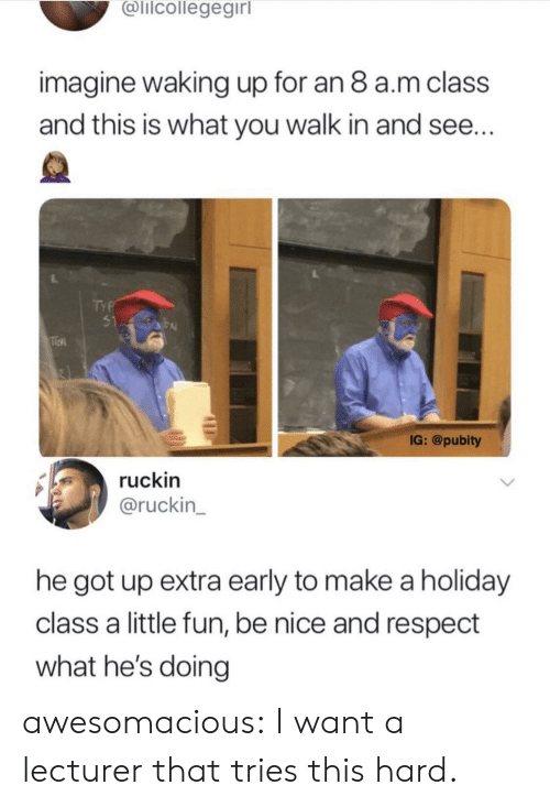 Pubity: alicollegegirl  imagine waking up for an 8 a.m class  and this is what you walk in and see...  51  IG: @pubity  ruckin  @ruckin  he got up extra early to make a holiday  class a little fun, be nice and respect  what he's doing awesomacious:  I want a lecturer that tries this hard.