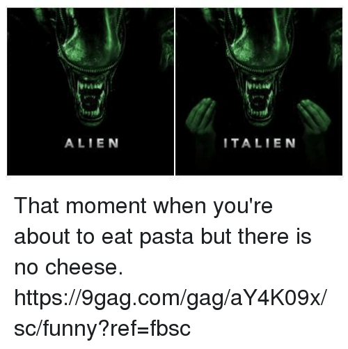 gagging: ALIEN  ITALIEN That moment when you're about to eat pasta but there is no cheese. https://9gag.com/gag/aY4K09x/sc/funny?ref=fbsc