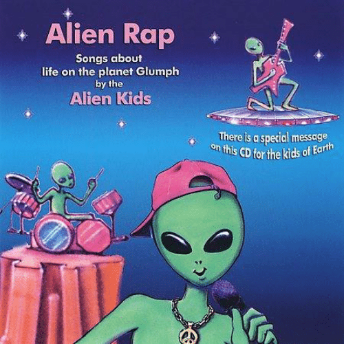 Life, Rap, and Aliens: Alien Rap  Songs about  life on the planet Glumph  by the  Alien Kids  There is a special message  CD forthe kids of Earth