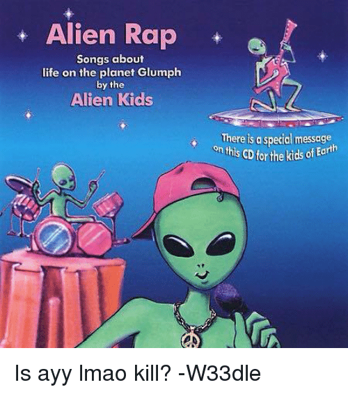 Ayy LMAO, Life, and Lmao: Alien Rap  Songs about  life on the planet Glumph  by the  Alien Kids  There is a special message  this CD the kids ofEanh Is ayy lmao kill? -W33dle
