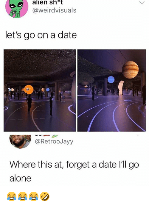 Being Alone, Alien, and Date: alien sh  *t  @weirdvisuals  let's go on a date  @RetrooJayy  Where this at, forget a date 'll go  alone 😂😂😂🤣