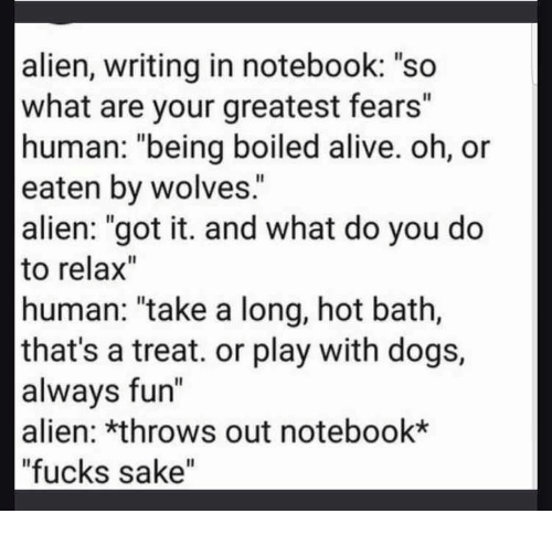 """Alive, Dogs, and Notebook: alien, writing in notebook: """"so  what are your greatest fears""""  human: """"being boiled alive. oh, or  eaten by wolves.  alien: """"got it. and what do you do  to relax""""  human: """"take a long, hot bath,  that's a treat. or play with dogs,  alwavs fun""""  alien: *throws out notebook*  """"fucks sake"""""""