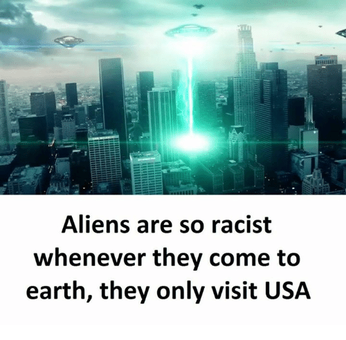 Aliens, Earth, and Racist: Aliens are so racist  whenever they come to  earth, they only visit USA