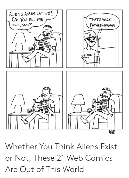 out of this world: ALIENS ASSIMILATING?!  CAN YOU BELIEVE  THIS, SoN?  THAT'S WACK,  FATHER-HUMAN  AUENS IN  YOUR HOME  X-FILES  ALIENS IN  YaR Hone?  AUENS IN  YNR Ho?  JOSH  2014 Whether You Think Aliens Exist or Not, These 21 Web Comics Are Out of This World