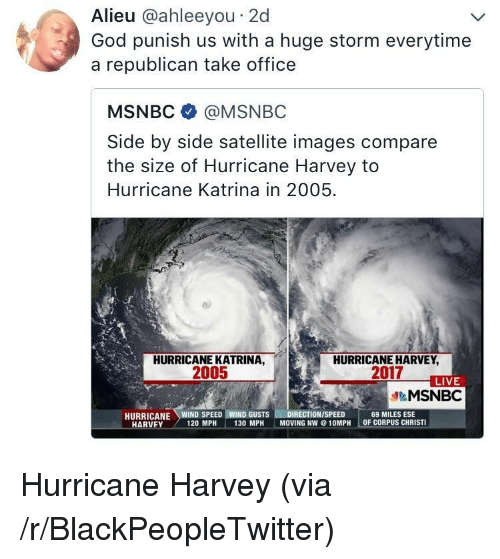 Christi: Alieu @ahleeyou 2d  God punish us with a huge storm everytime  a republican take office  MSNBC @MSNBC  Side by side satellite images compare  the size of Hurricane Harvey to  Hurricane Katrina in 2005  HURRICANE KATRINA,  2005  HURRICANE HARVEY  2017  LIVE  &MSNBC  69 MILES ESE  OF CORPUS CHRISTI  HARVEY  120 MPH  130 MPH  MOVING NW@10MPH <p>Hurricane Harvey (via /r/BlackPeopleTwitter)</p>
