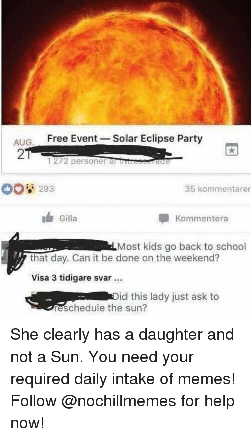 Eclipse: ALIG Free Event -Solar Eclipse Party  2  1272 personer al rb  293  35 kommentarer  Gilla  Kommentera  Most kids go back to school  that day. Can it be done on the weekend?  Visa 3 tidigare svar.  id this lady just ask to  reschedule the sun? She clearly has a daughter and not a Sun.You need your required daily intake of memes! Follow@nochillmemes for help now!