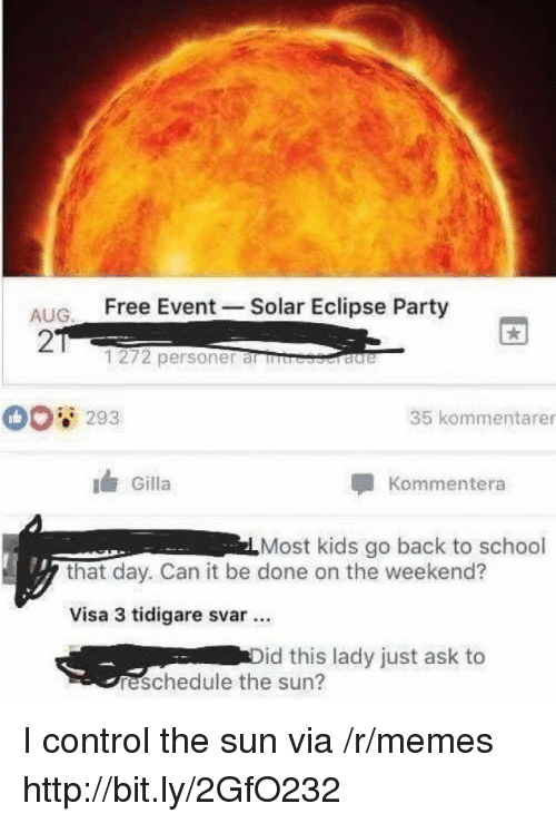 Eclipse: ALIG Free Event -Solar Eclipse Party  2  1272 personer al rb  293  35 kommentarer  Gilla  Kommentera  Most kids go back to school  that day. Can it be done on the weekend?  Visa 3 tidigare svar.  id this lady just ask to  reschedule the sun? I control the sun via /r/memes http://bit.ly/2GfO232