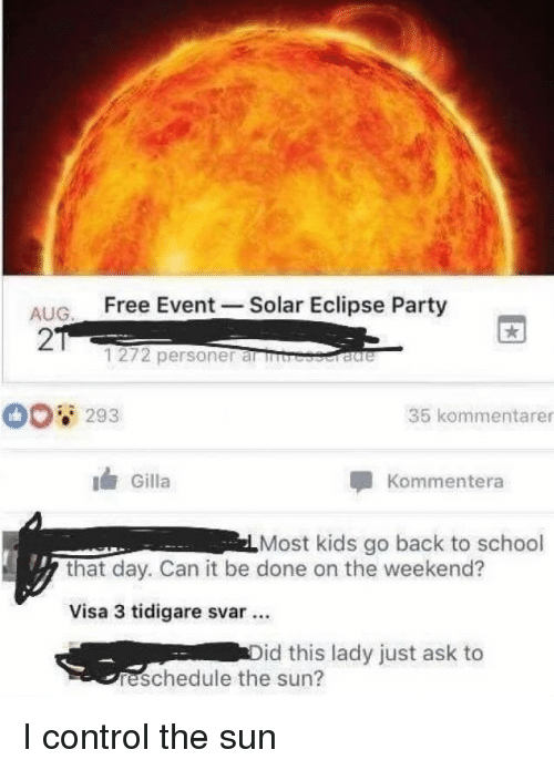 Eclipse: ALIG Free Event -Solar Eclipse Party  2  1272 personer al rb  293  35 kommentarer  Gilla  Kommentera  Most kids go back to school  that day. Can it be done on the weekend?  Visa 3 tidigare svar.  id this lady just ask to  reschedule the sun? I control the sun