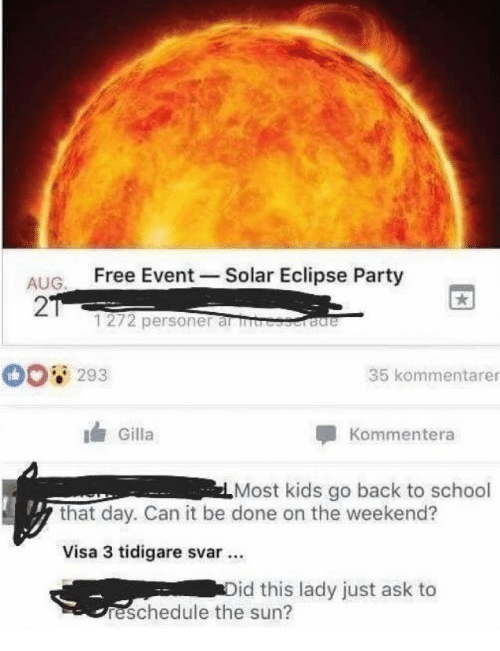 Eclipse: ALIG Free Event -Solar Eclipse Party  2  1272 personer al rb  293  35 kommentarer  Gilla  Kommentera  Most kids go back to school  that day. Can it be done on the weekend?  Visa 3 tidigare svar.  id this lady just ask to  reschedule the sun?