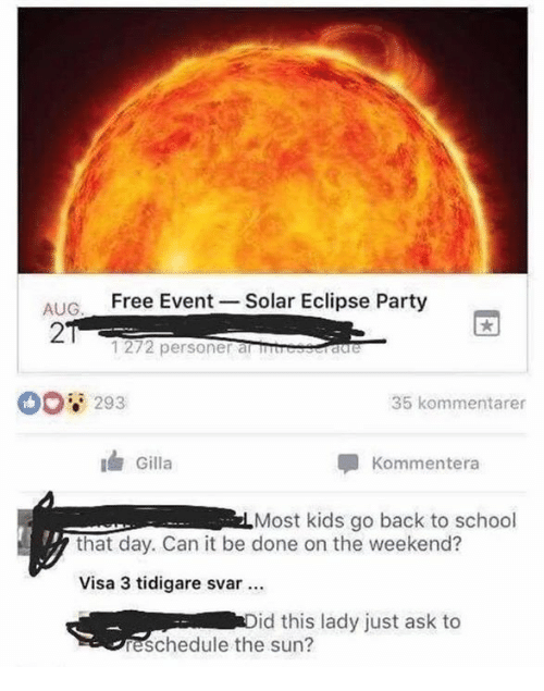 Backes: ALIG Free Event Solar Eclipse Party  2  1272 personer alSIS  00 293  35 kommentarer  Gilla  Kommentera  Most kids go back to school  that day. Can it be done on the weekend?  Visa 3 tidigare svar  id this lady just ask to  eschedule the sun?