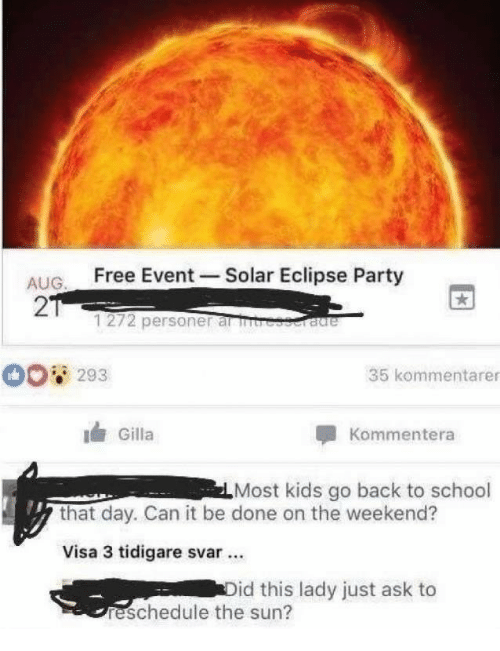 Eclipse: ALIG Free Event Solar Eclipse Party  AUG  2  1272 personer al  293  35 kommentarer  Gilla  Kommentera  Most kids go back to school  that day. Can it be done on the weekend?  Visa 3 tidigare svar.  id this lady just ask to  reschedule the sun?