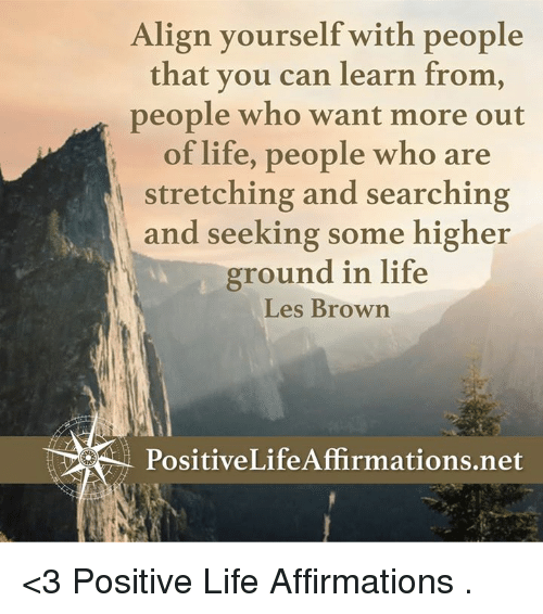 les brown: Align yourself with people  that you can learn from,  people who want more out  of life, people who are  stretching and searching  and seeking some higher  ground in life  Les Brown <3 Positive Life Affirmations  .