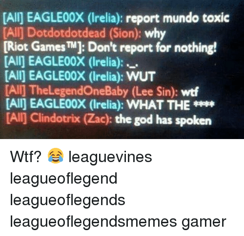 God, Memes, and Riot: [Alij EAGLE00X (Irelia): report mundo toxic  [Alij Dotdotdotdead (Sion: why  [Riot Games TM]: Don't report for nothing!  [All] EAGLE00X (Irelia):  [All] EAGLE00X (Irelia): WUT  [All] ne  (Lee Sin): wtf  [All] EAGLE00X (Irelia): WHAT THE  [Al] Clindotrix (Zac): the god has spoken Wtf? 😂 leaguevines leagueoflegend leagueoflegends leagueoflegendsmemes gamer
