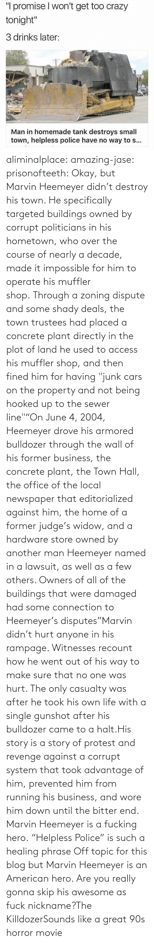 "nickname: aliminalplace: amazing-jase:  prisonofteeth: Okay, but Marvin Heemeyer didn't destroy his town. He specifically targeted buildings owned by corrupt politicians in his hometown, who over the course of nearly a decade, made it impossible for him to operate his muffler shop. Through a zoning dispute and some shady deals, the town trustees had placed a concrete plant directly in the plot of land he used to access his muffler shop, and then fined him for having ""junk cars on the property and not being hooked up to the sewer line""""On June 4, 2004, Heemeyer drove his armored bulldozer through the wall of his former business, the concrete plant, the Town Hall, the office of the local newspaper that editorialized against him, the home of a former judge's widow, and a hardware store owned by another man Heemeyer named in a lawsuit, as well as a few others. Owners of all of the buildings that were damaged had some connection to Heemeyer's disputes""Marvin didn't hurt anyone in his rampage. Witnesses recount how he went out of his way to make sure that no one was hurt. The only casualty was after he took his own life with a single gunshot after his bulldozer came to a halt.His story is a story of protest and revenge against a corrupt system that took advantage of him, prevented him from running his business, and wore him down until the bitter end. Marvin Heemeyer is a fucking hero. ""Helpless Police"" is such a healing phrase    Off topic for this blog but Marvin Heemeyer is an American hero.     Are you really gonna skip his awesome as fuck nickname?The KilldozerSounds like a great 90s horror movie"