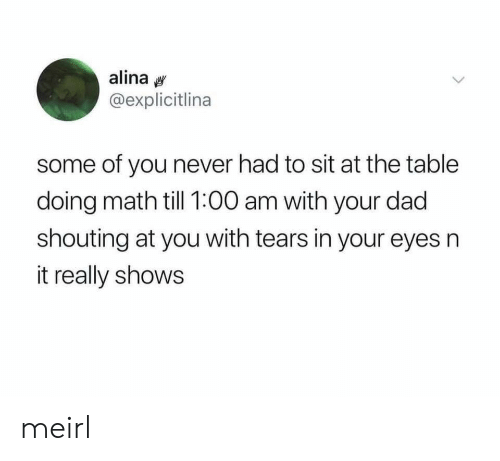 shouting: alina  @explicitlina  some of you never had to sit at the table  doing math till 1:00 am with your dad  shouting at you with tears in your eyes n  it really shows meirl