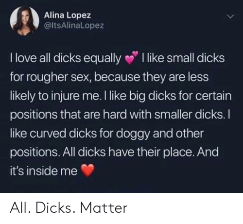 injure: Alina Lopez  @ltsAlinaLopez  I love all dicks equally I like small dicks  for rougher sex, because they are less  likely to injure me. I like big dicks for certain  positions that are hard with smaller dicks.I  ike curved dicks for doggy and other  positions. All dicks have their place. And  it's inside me All. Dicks. Matter
