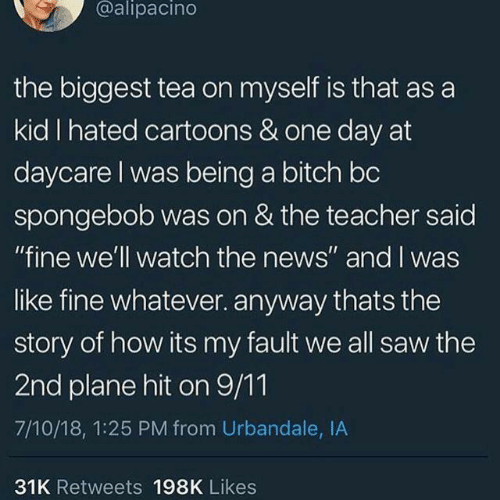 """Daycare: @alipacino  the biggest tea on myself is that as a  kid I hated cartoons & one day at  daycare I was being a bitch bc  spongebob was on & the teacher said  """"fine we'll watch the news"""" and I was  like fine whatever. anyway thats the  story of how its my fault we all saw the  2nd plane hit on 9/11  7/10/18, 1:25 PM from Urbandale, IA  31K Retweets 198K Likes"""