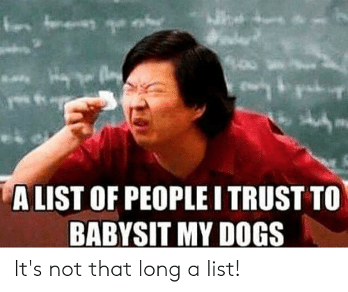 babysit: ALIST OF PEOPLE I TRUST TO  BABYSIT MY DOGS It's not that long a list!