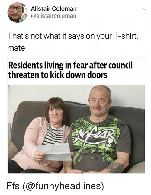 Memes, Fear, and Living: Alistair Coleman  @alistaircoleman  That's not what it says on your T-shirt,  mate  Residents living in fear after council  threaten to kick down doors Ffs (@funnyheadlines)