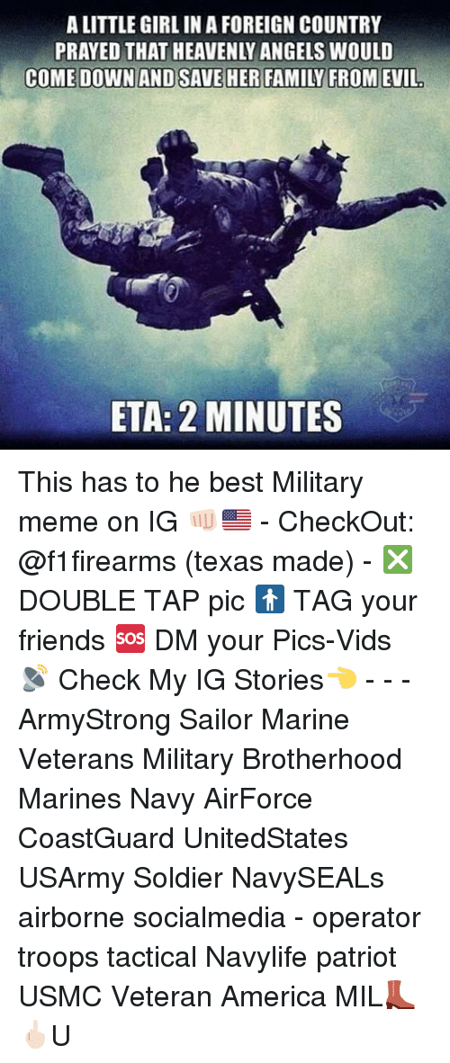 Military Memes: ALITTLE GIRL IN AFOREIGN COUNTRY  PRAYED THAT HEAVENLY ANGELS WOULD  ETA: 2 MINUTES This has to he best Military meme on IG 👊🏻🇺🇸 - CheckOut: @f1firearms (texas made) - ❎ DOUBLE TAP pic 🚹 TAG your friends 🆘 DM your Pics-Vids 📡 Check My IG Stories👈 - - - ArmyStrong Sailor Marine Veterans Military Brotherhood Marines Navy AirForce CoastGuard UnitedStates USArmy Soldier NavySEALs airborne socialmedia - operator troops tactical Navylife patriot USMC Veteran America MIL👢🖕🏻U