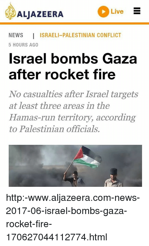 Fire, Memes, and News: ALJAzEERA Lve  NEWS ISRAELI-PALESTINIAN CONFLICT  5 HOURS AGO  lsrael bombs Gaza  after rocket tire  No casualties after Israel targets  Hamas-run territory, according  at least three areas in the  to Palestinian officials. http:-www.aljazeera.com-news-2017-06-israel-bombs-gaza-rocket-fire-170627044112774.html
