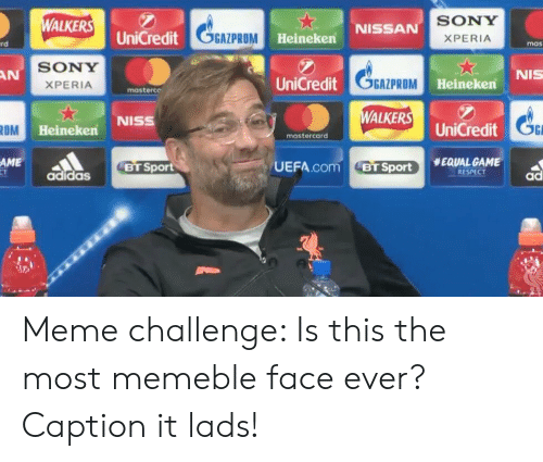 Meme Challenge: ALKE UniCredit  SONY  XPERIA  NISSAN  GAZPROM  Heineken  rd  mas  SONY  XPERIA  NIS  AN  GGAZPROM  WALKERS  UEFA.com BTSport. #EQUAL GAME  UniCredit  Heinekern  masterce  NISS  UniCredt  ROM  Heineken  mastercard  AME  BT Sport  RESPECT  adidas  ad Meme challenge: Is this the most memeble face ever? Caption it lads!