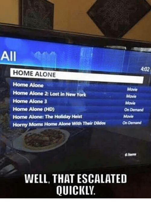 Home Alone 2: All  4:02  HOME ALONE  Home Alone  Home Alone 2: Lost in New York  Home Alone 3  Home Alone (HD)  Home Alone: The Holiday Heist  Horny Moms Home Alone With Their Dildos  Movie  Movie  Movie  On Demand  Movie  On Demand  items  WELL, THAT ESCALATED  QUICKLV.